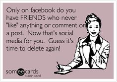 Only on facebook do you have FRIENDS who never 'like' anything or comment on a post. Now that's social media for you. Guess it's time to delete again!