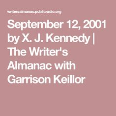 September 12, 2001      by X. J. Kennedy     | The Writer's Almanac with Garrison Keillor