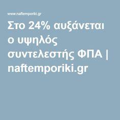 Στο 24% αυξάνεται ο υψηλός συντελεστής ΦΠΑ | naftemporiki.gr Greece, Finance, Greece Country, Economics