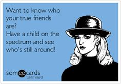 Want to know who your true friends are? Have a child on the spectrum and see who's still around!