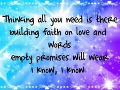 thinking all you need is there building faith on love and words empty promises will wear i know, i know