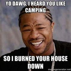 Yo Dawg - Yo dawg, I heard you like camping so I burned your house down