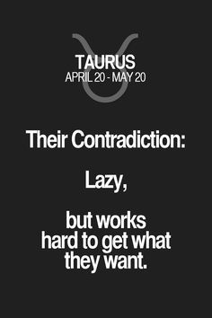 Their Contradiction: LazY5 but works hard to get what they want. Taurus   Taurus Quotes   Taurus Zodiac Signs