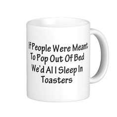 If people were meant to pop out of bed we'd all sleep in toasters