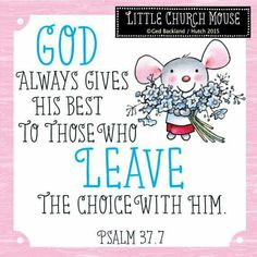 ❀ God always gives his best to those who Leave the choice with him. Psalm 37.7 Little Church Mouse 12 June 2015 ❀