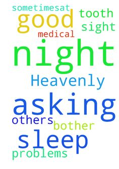 Heavenly Father I am asking prayers for a good nights -  Heavenly Father I am asking prayers for a good nights sleep. Please help me to sleep through the night. Also that my tooth would not bother me, as it has sometimesat night. Also asking prayers for others on this sight with the medical problems they are having. Thank you Father for all you do for us. In Jesus Name I Pray Amen  Posted at: https://prayerrequest.com/t/xEg #pray #prayer #request #prayerrequest