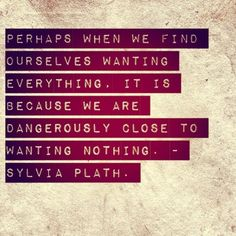 """Perhaps when we find ourselves wanting everything, it is because we are dangerously close to wanting nothing. ~ Sylvia Plath"