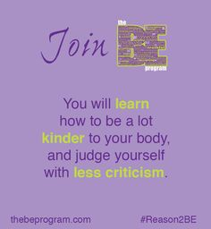 "#Reason2BE number 4 - ""You will learn how to be a lot kinder to your body and judge yourself with less criticism"" #BEProgram"
