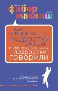 Книга Как говорить, чтобы подростки слушали, и как слушать, чтобы подростки говорили