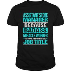 Assistant Store Manager Because Badass Miracle Worker Isn't An Official Job Title T-Shirts, Hoodies
