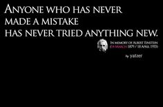 :: QUOTES :: this is a good one. 'Anyone who has never made a mistake has never tried anything new.' Albert Einstein, 14 March 1879-18 April 1955. #quotes