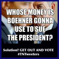 Whose money is Boehner gonna use to sue the President? Solution? Get out and vote!