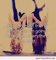 She's my best friend of course I'm going to tell her everything you said.