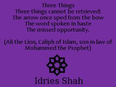 Three Things  Three things cannot be retrieved:  The arrow once sped from the bow  The word spoken in haste  The missed opportunity.    (Ali the Lion, Caliph of Islam, son-in-law of Mohammed the Prophet), - Idries Shah, Caravan of Dreams, page 210.