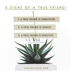 3 Signs of a True Friend:  1. A true friend is consistent. 2. A true friend is honest. 3. A true friend is sensitive.   www.girldefined.com