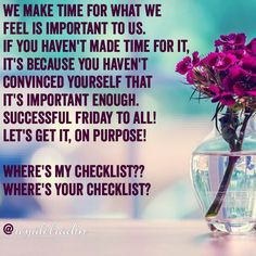 WE MAKE TIME FOR WHAT WE  FEEL IS IMPORTANT TO US. IF YOU HAVEN'T MADE TIME FOR IT, IT'S BECAUSE YOU HAVEN'T  CONVINCED YOURSELF THAT  IT'S IMPORTANT ENOUGH. SUCCESSFUL FRIDAY TO ALL!  LET'S GET IT, ON PURPOSE!   WHERE'S MY CHECKLIST?? WHERE'S YOUR CHECKLIST?