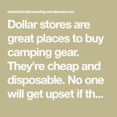 Dollar stores are great places to buy camping gear. They're cheap and disposable. No one will get upset if the stuff breaks or gets forgotten at the last campsite you visited. In the spring these stores unload all their gardening and water sports merchandise on us. I visited two big box dollar stores: Dollarama and…