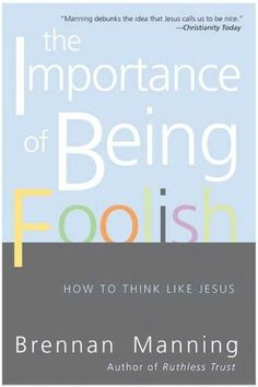 The Importance of Being Foolish: How To Think Like Jesus by Brennan Manning. $8.32. 192 pages. Publisher: HarperCollins e-books (October 5, 2010). Author: Brennan Manning