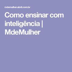 Como ensinar com inteligência | MdeMulher