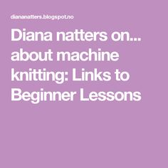 Diana natters on... about machine knitting: Links to Beginner Lessons