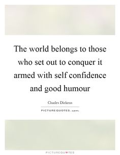 The world belongs to those who set out to conquer it armed with self confidence and good humour. Picture Quotes.