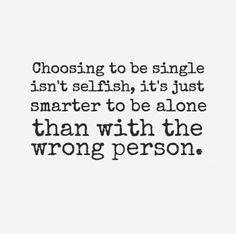 Choosing to be single isn't selfish, it's just smarter to be alone than with the wrong person.... Be happy!!!