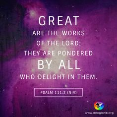 Great are the works of the Lord; they are pondered by all who delight in them. Psalm 111:2 (NIV) #bibleverse #bible #scripture #quote #christian #jesus #faith #grace #niv #psalms #delight