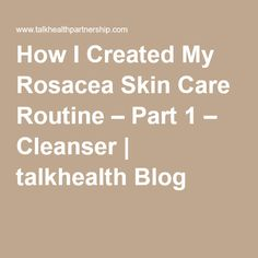 How I Created My Rosacea Skin Care Routine – Part 1 – Cleanser Rosacea Causes, Rosacea Remedies, Cleanser, Your Skin, Routine, Conditioner, Skin Care, Diet
