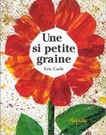 Une si petite graine, Eric Carle - Le vent d'automne souffle, soulève les graines de fleurs au-dessus du sol et les emporte. Parmi elles, il y en a une qui est toute petite, minuscule. Est-ce qu'elle parviendra à suivre les autres ? Sur le cycle de la végétation.