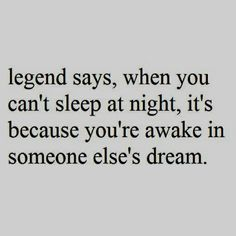 Yeah? I'm living a full life in someone's dreams, then.