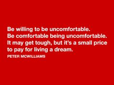 Be willing to be uncomfortable. Be comfortable being uncomfortable. It may get tough, but it's a small price to pay for living a dream. Wise Quotes, Daily Quotes, Motivational Quotes, Inspirational Quotes, Success Quotes, Qoutes, Cool Words, Wise Words, Richard Branson Quotes