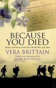 Because You Died: Poetry and Prose of the First World War and After ~ Vera Brittain.