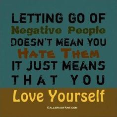 Former pinner wroter: getting rid of toxic peeps = good. This doesn't just apply to people - get the things out of your life that are meaningless as well - e.g., your job, the place where you live, your belief system - whatever is holding you back from having the life you want and deserve.