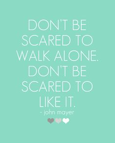 """Don't be scared to walk alone. Don't be scared to like it."" - John Mayer -   If people tell you that you are different, thank them and keep walking..."