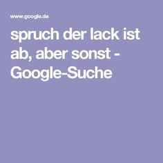 spruch der lack ist ab, aber sonst - Google-Suche