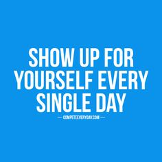 You owe it to yourself to show up for yourself. #Compete #motivation #inspire