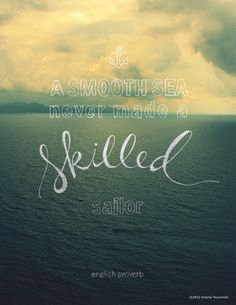 A smooth sea never made a skilled sailor