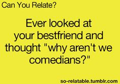:) I have thought this many times... with all my friends!