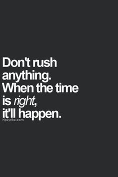 don't rush anything. when the time is right, it'll happen