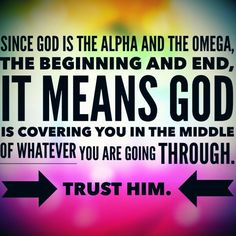 Trust God. He IS the Alpha and Omega.