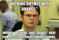 """Nothing rhymes with orange.. wrong. Nothing and Orange have completely different ending sounds"" HAHAHA!!"