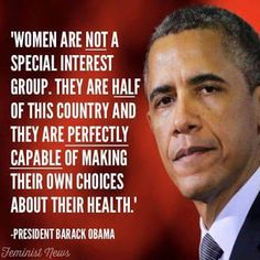 Women are NOT a special interest group. They are half of this country and they are PERFECTLY CAPABLE of making their own choices about their health. ---President Barack Obama
