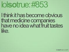 Medicine does not taste like fruit!