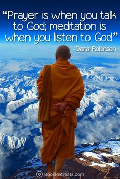 """Prayer is when you talk to God; meditation is when you listen to God."" Profound meditation quotes by Diana Robinson and other teachers at https://bookretreats.com/blog/101-quotes-will-change-way-look-meditation"