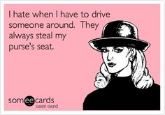 Funny Thinking of You Ecard: I hate when I have to drive someone around. They always steal my purse's seat.
