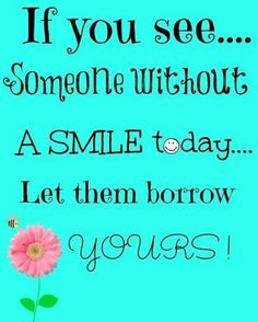 If you see someone without a smile today, let them borrow yours!