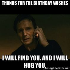 thanks for the birthday wishes i will find you. And i will hug you ...