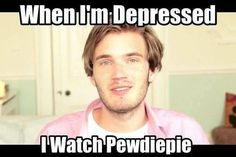 Every time c: and I can't thank PewDiePie enough for bringing a smile to my face on my darkest days.