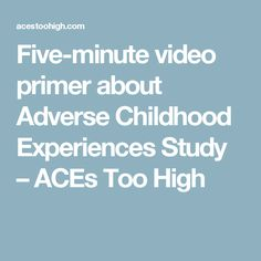Five-minute video primer about Adverse Childhood Experiences Study – ACEs Too High