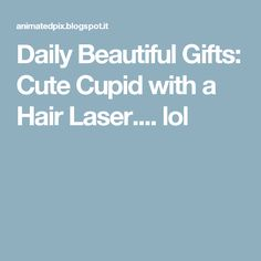 Daily Beautiful Gifts: Cute Cupid with a Hair Laser.... lol